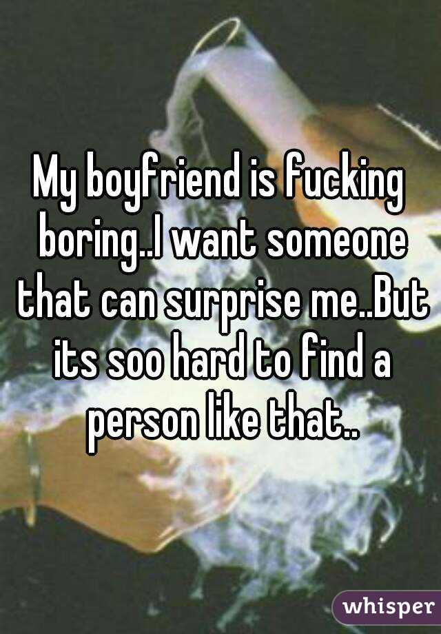My boyfriend is fucking boring..I want someone that can surprise me..But its soo hard to find a person like that..
