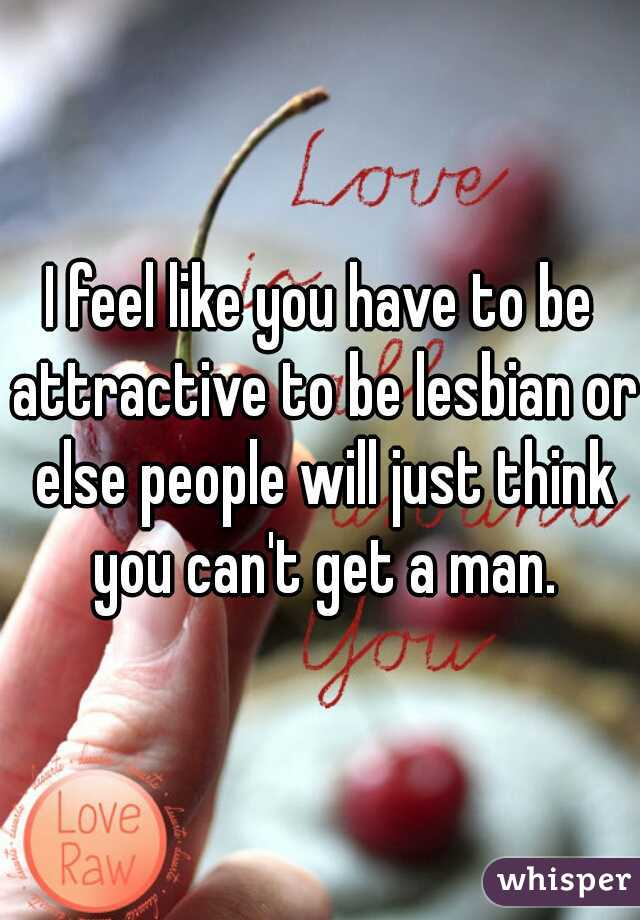 I feel like you have to be attractive to be lesbian or else people will just think you can't get a man.
