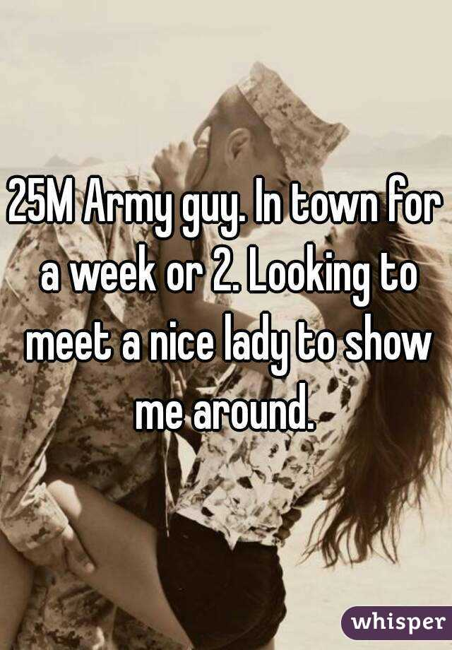25M Army guy. In town for a week or 2. Looking to meet a nice lady to show me around.
