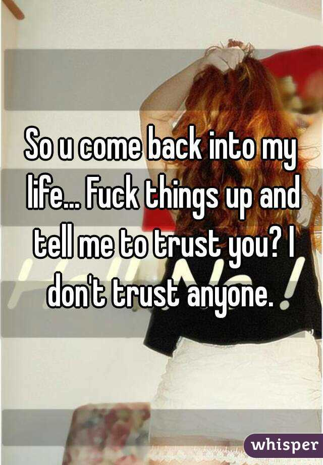 So u come back into my life... Fuck things up and tell me to trust you? I don't trust anyone.