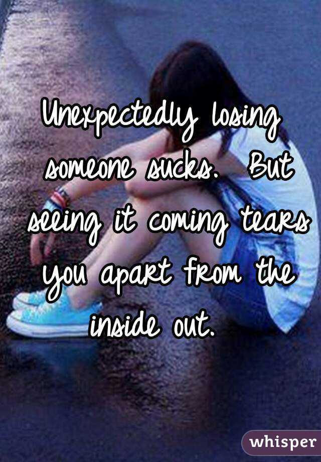Unexpectedly losing someone sucks.  But seeing it coming tears you apart from the inside out.