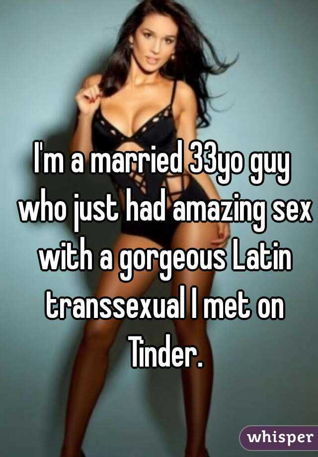 I'm a married 33yo guy who just had amazing sex with a gorgeous Latin transsexual I met on Tinder.