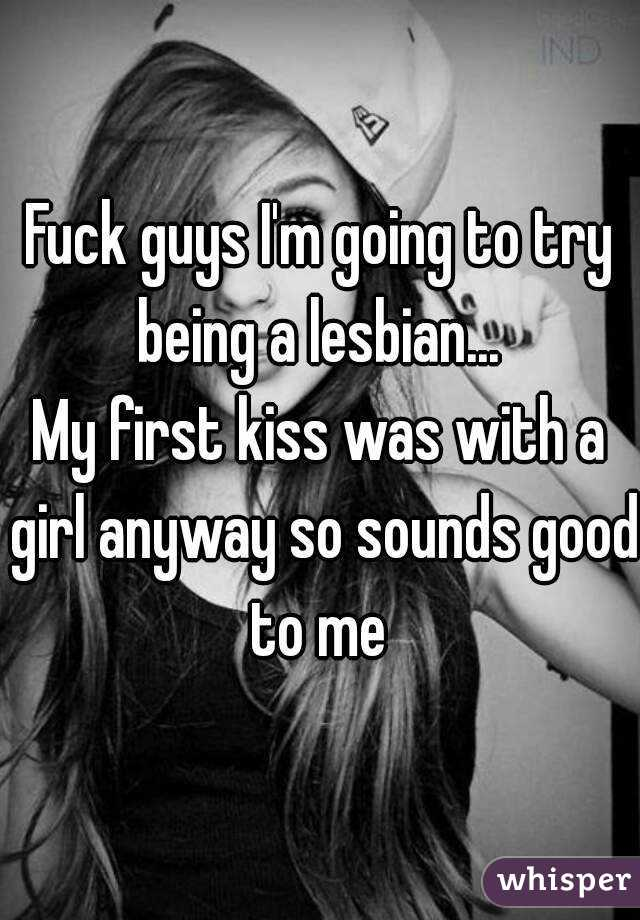 Fuck guys I'm going to try being a lesbian...  My first kiss was with a girl anyway so sounds good to me