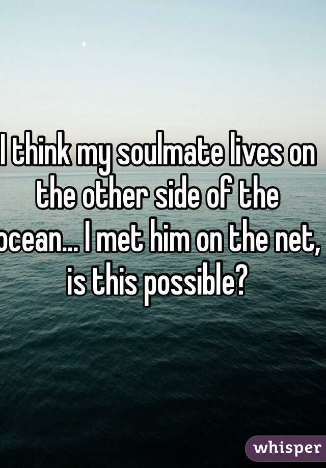 I think my soulmate lives on the other side of the ocean... I met him on the net, is this possible?