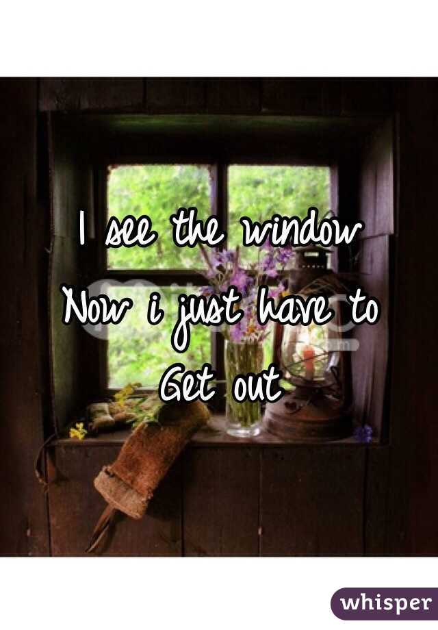 I see the window Now i just have to  Get out