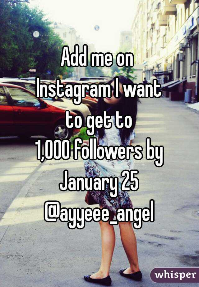 Add me on  Instagram I want  to get to  1,000 followers by  January 25  @ayyeee_angel