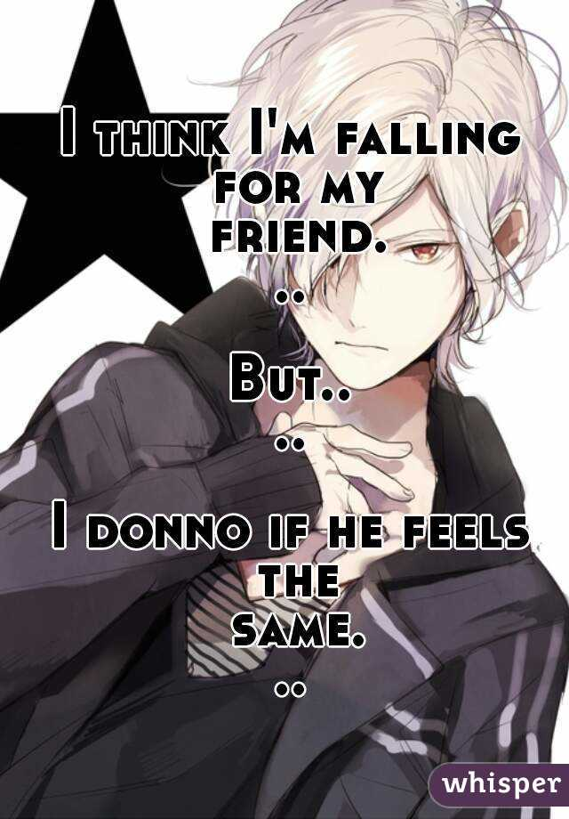 I think I'm falling for my friend...  But....  I donno if he feels the same...