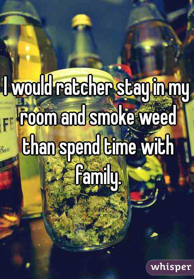 I would ratcher stay in my room and smoke weed than spend time with family.