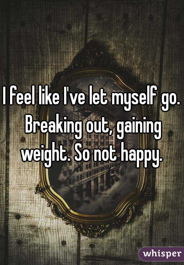 I feel like I've let myself go. Breaking out, gaining weight. So not happy.