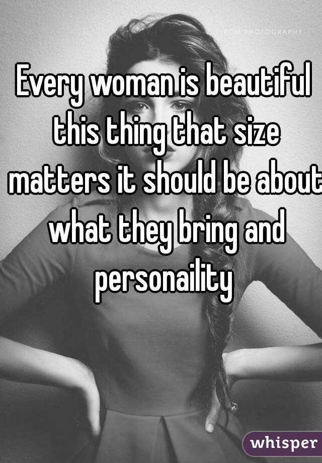 Every woman is beautiful this thing that size matters it should be about what they bring and personaility