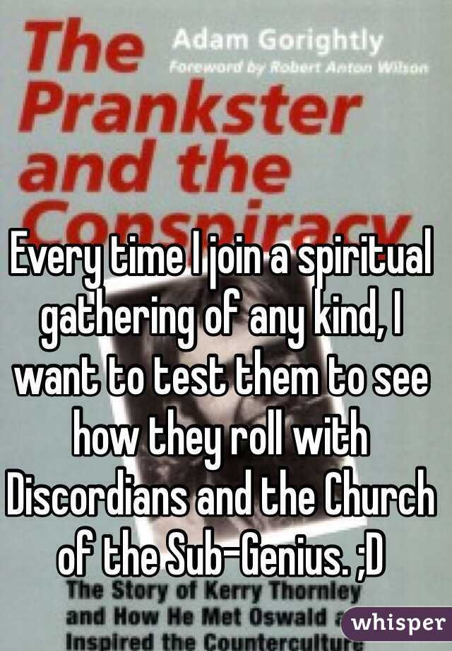 Every time I join a spiritual gathering of any kind, I want to test them to see how they roll with Discordians and the Church of the Sub-Genius. ;D