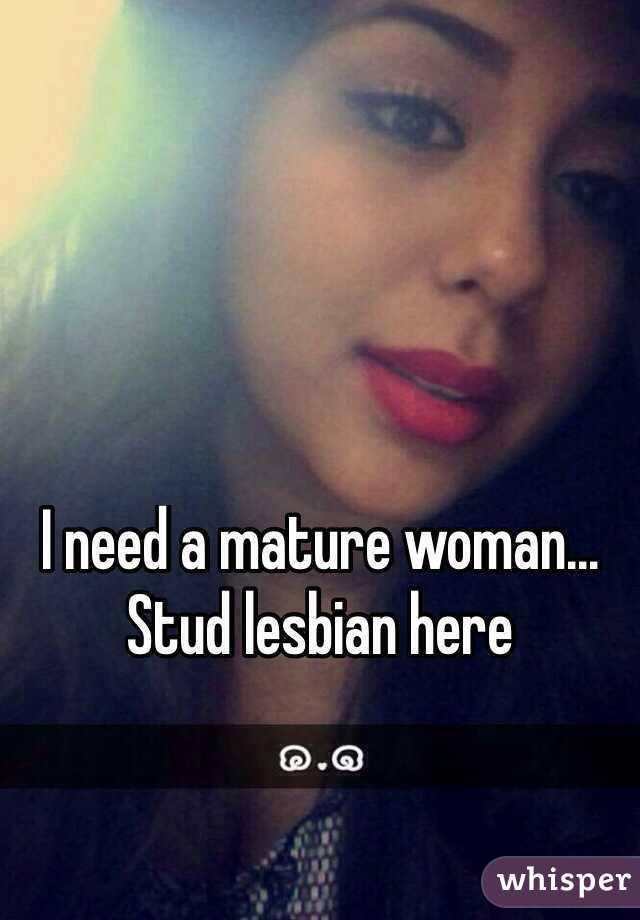 I need a mature woman...  Stud lesbian here