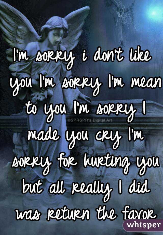 I'm sorry i don't like you I'm sorry I'm mean to you I'm sorry I made you cry I'm sorry for hurting you but all really I did was return the favor