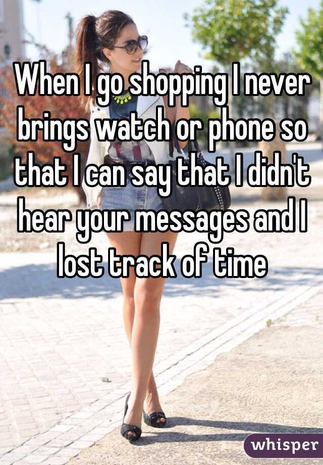 When I go shopping I never brings watch or phone so that I can say that I didn't hear your messages and I lost track of time