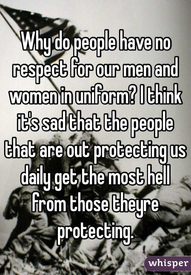 Why do people have no respect for our men and women in uniform? I think it's sad that the people that are out protecting us daily get the most hell from those theyre protecting.