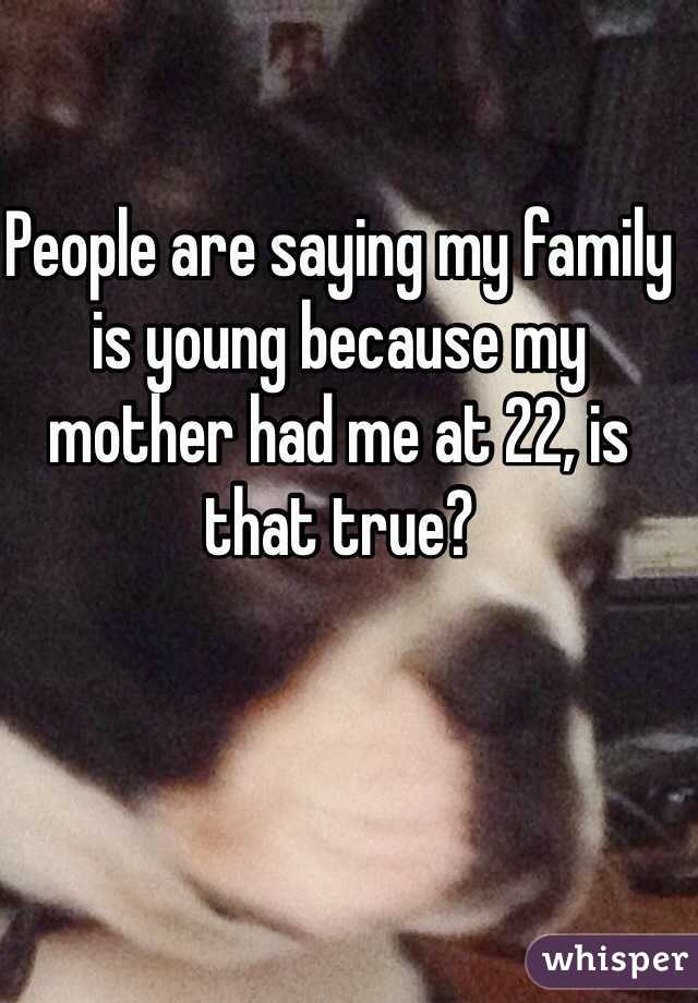 People are saying my family is young because my mother had me at 22, is that true?