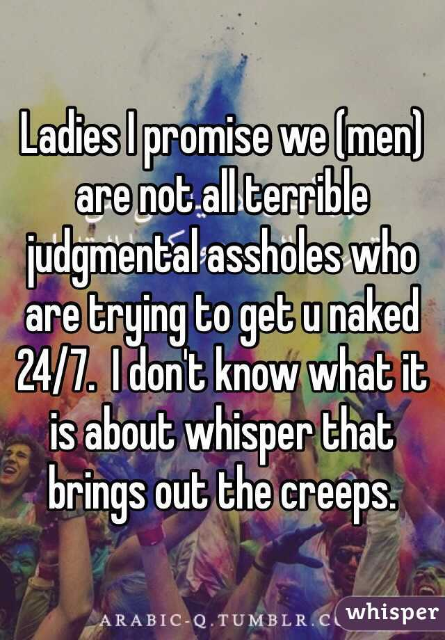 Ladies I promise we (men) are not all terrible judgmental assholes who are trying to get u naked 24/7.  I don't know what it is about whisper that brings out the creeps.