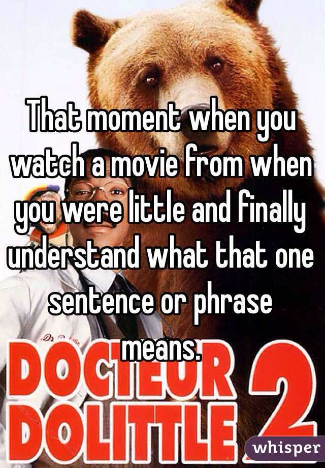 That moment when you watch a movie from when you were little and finally understand what that one sentence or phrase means.