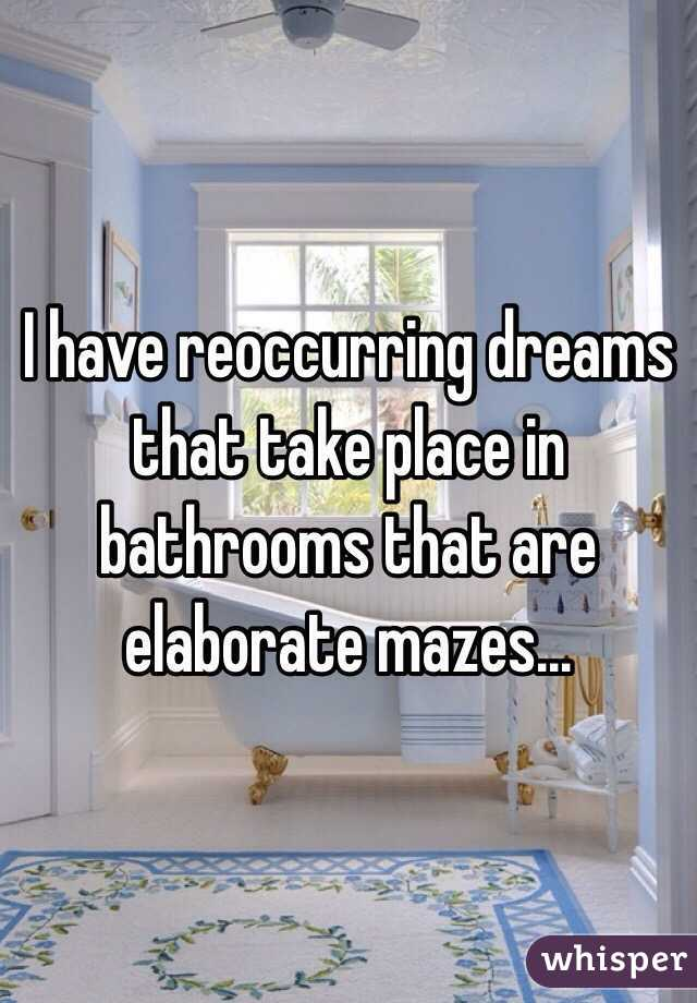 I have reoccurring dreams that take place in bathrooms that are elaborate mazes...