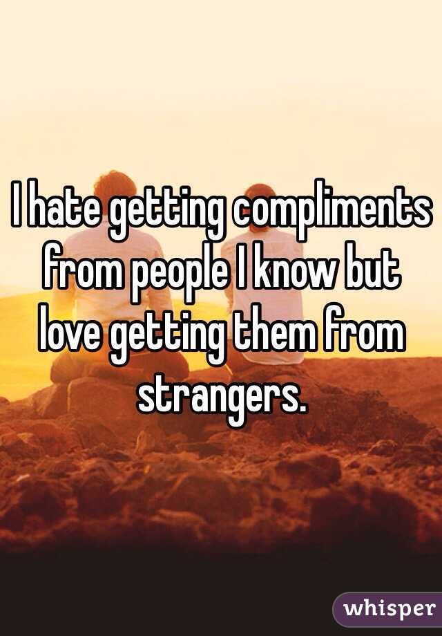 I hate getting compliments from people I know but love getting them from strangers.