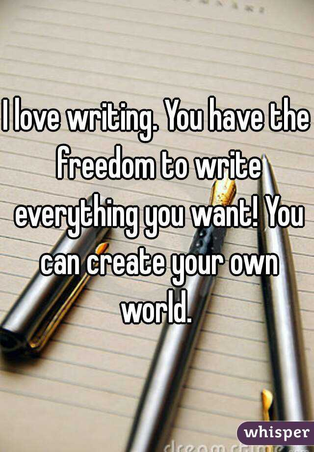 I love writing. You have the freedom to write everything you want! You can create your own world.
