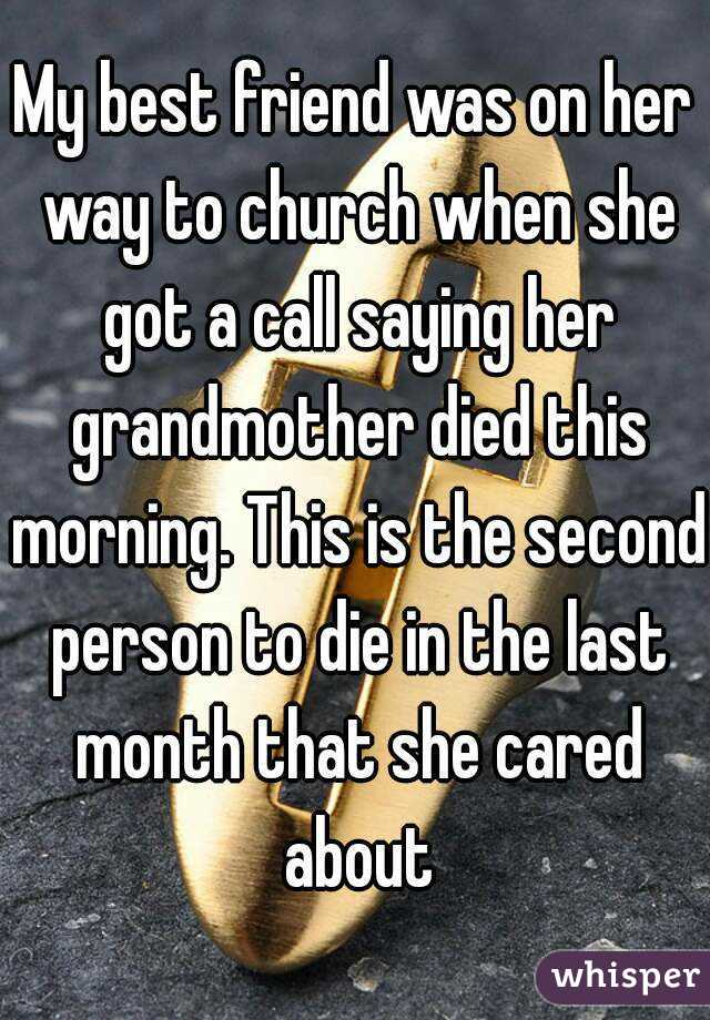My best friend was on her way to church when she got a call saying her grandmother died this morning. This is the second person to die in the last month that she cared about