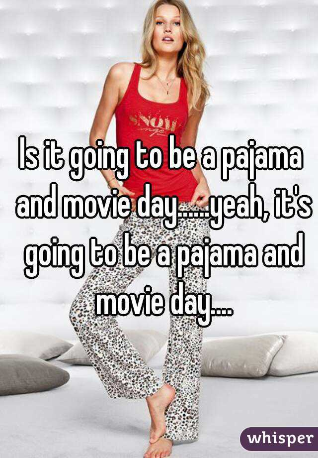 Is it going to be a pajama and movie day......yeah, it's going to be a pajama and movie day....