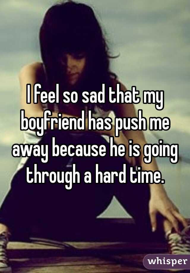 I feel so sad that my boyfriend has push me away because he is going through a hard time.