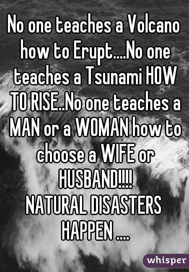 No one teaches a Volcano how to Erupt....No one teaches a Tsunami HOW TO RISE..No one teaches a MAN or a WOMAN how to choose a WIFE or HUSBAND!!!! NATURAL DISASTERS HAPPEN ....