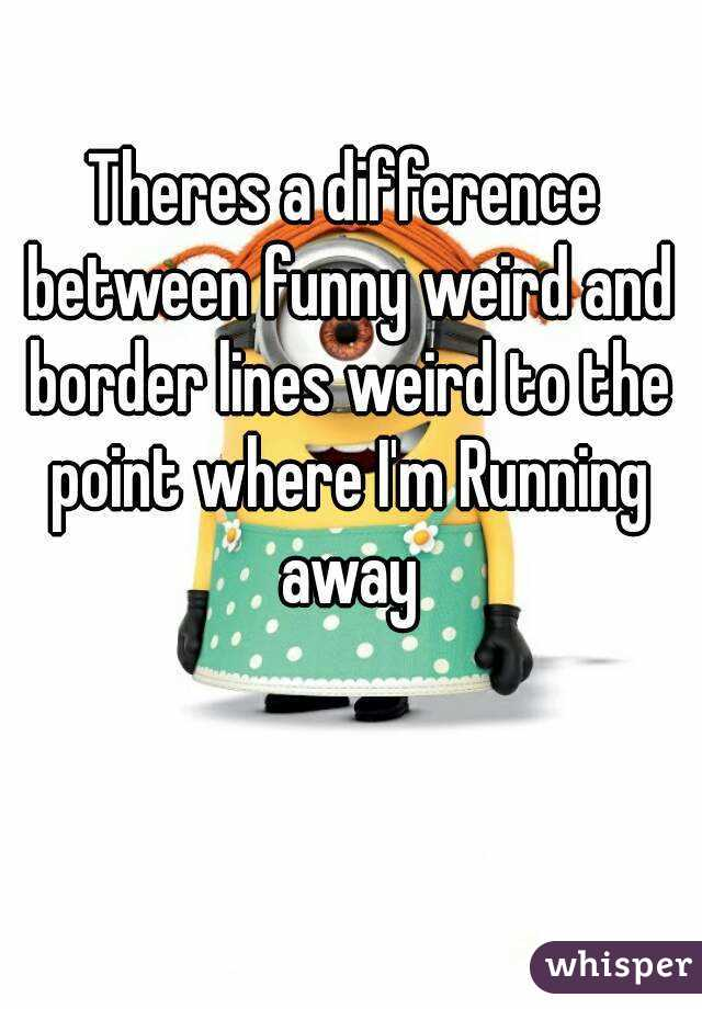 Theres a difference between funny weird and border lines weird to the point where I'm Running away