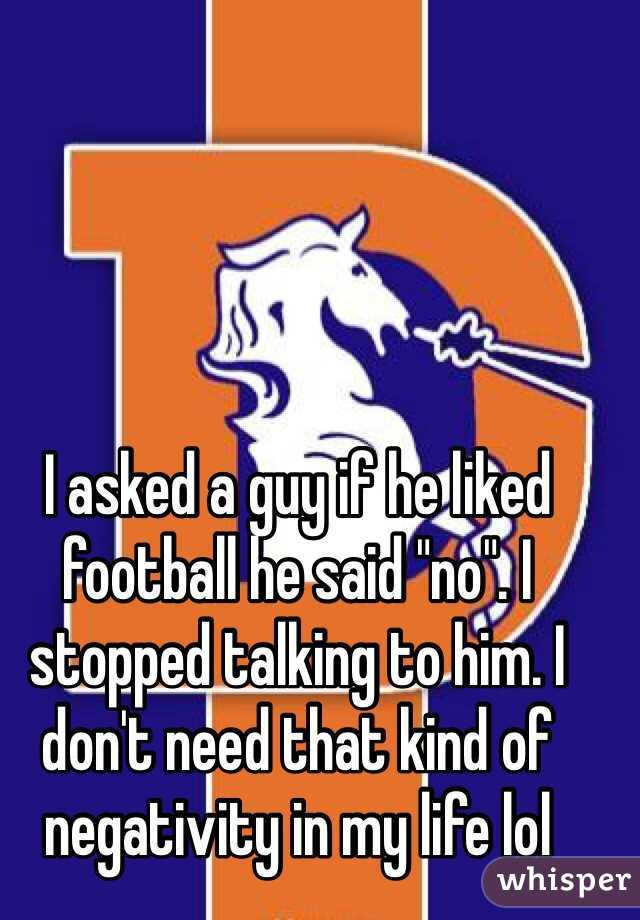"""I asked a guy if he liked football he said """"no"""". I stopped talking to him. I don't need that kind of negativity in my life lol"""