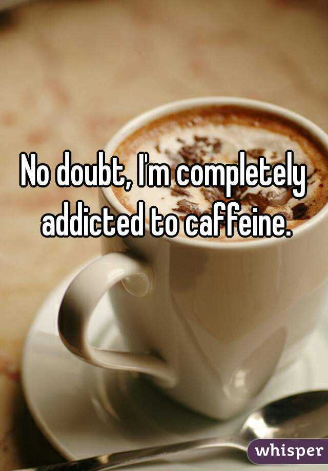 No doubt, I'm completely addicted to caffeine.