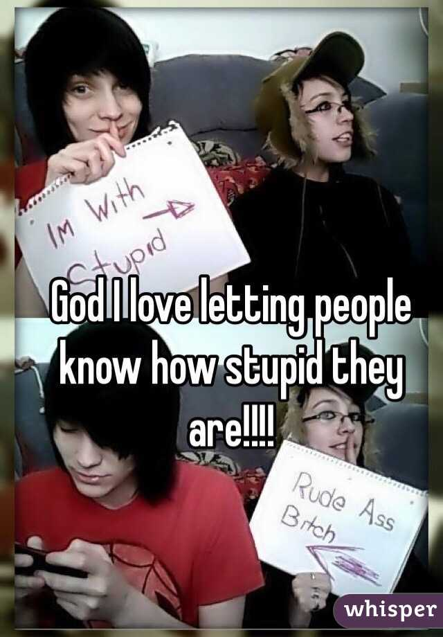 God I love letting people know how stupid they are!!!!