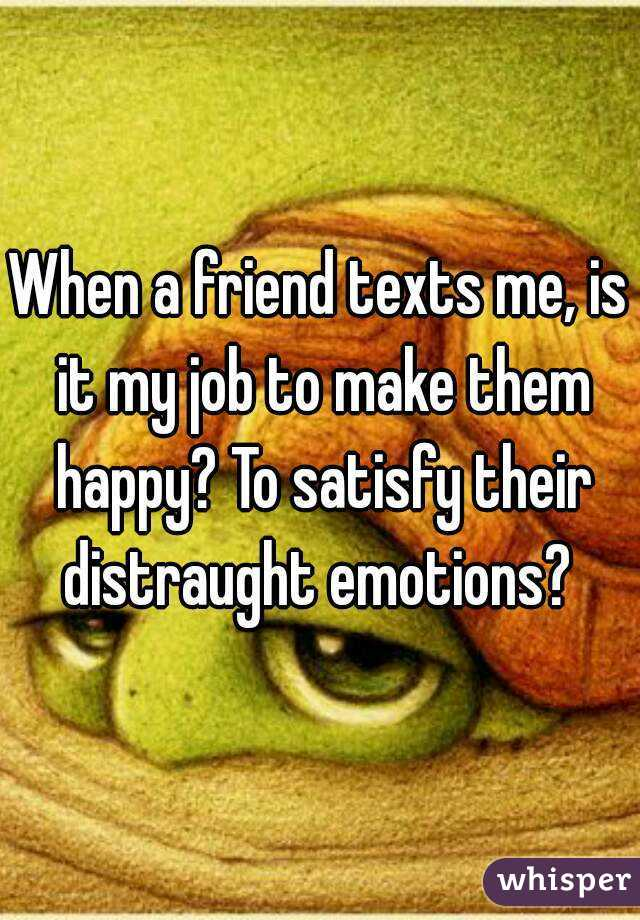 When a friend texts me, is it my job to make them happy? To satisfy their distraught emotions?