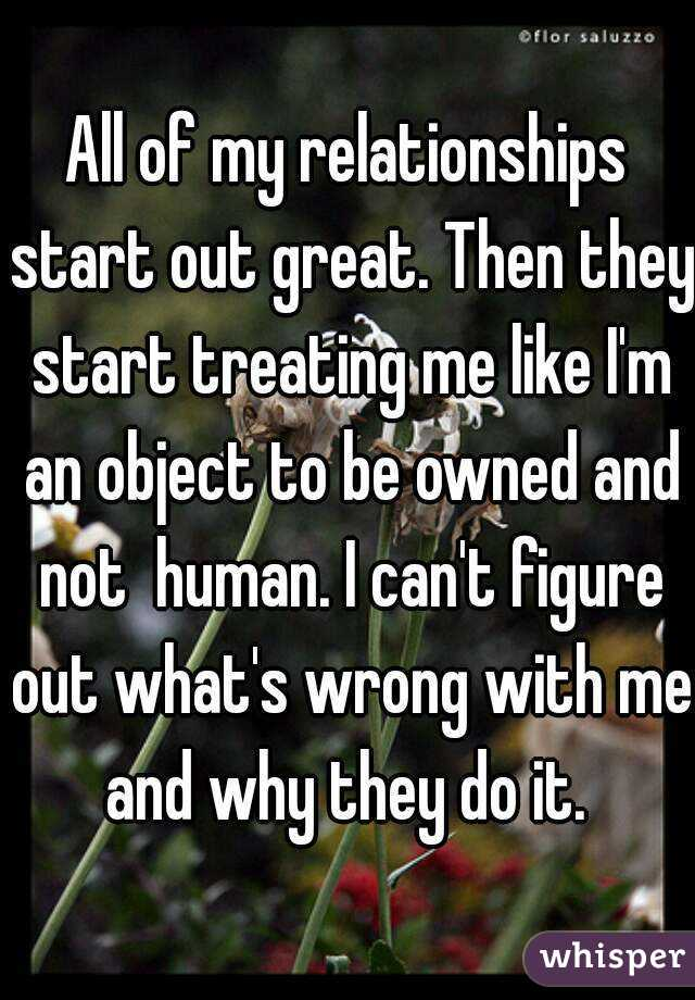 All of my relationships start out great. Then they start treating me like I'm an object to be owned and not  human. I can't figure out what's wrong with me and why they do it.