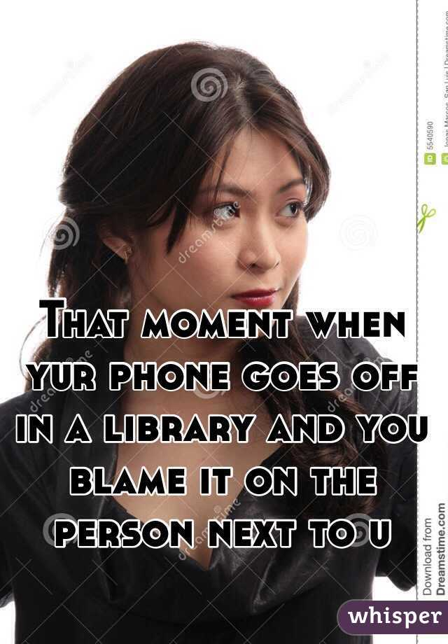 That moment when yur phone goes off in a library and you blame it on the person next to u