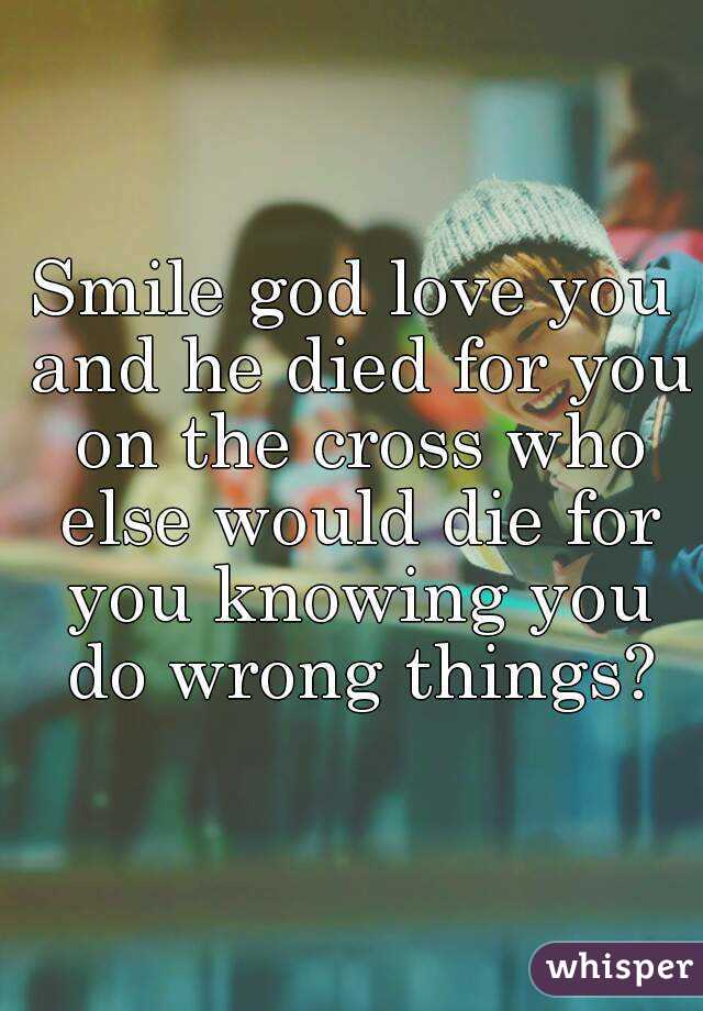 Smile god love you and he died for you on the cross who else would die for you knowing you do wrong things?