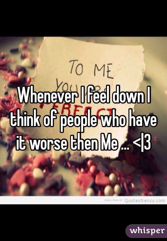 Whenever I feel down I think of people who have it worse then Me … <|3