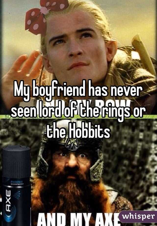 My boyfriend has never seen lord of the rings or the Hobbits