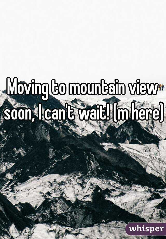 Moving to mountain view soon, I can't wait! (m here)