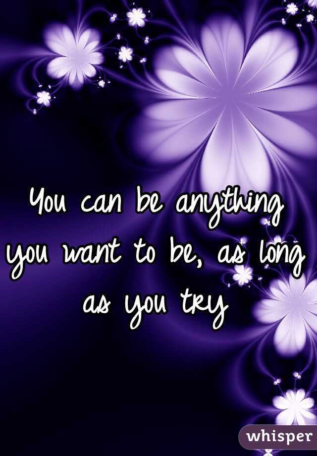 You can be anything you want to be, as long as you try