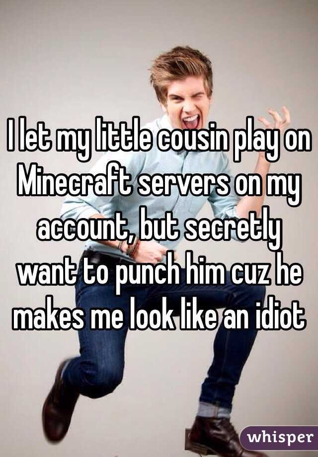 I let my little cousin play on Minecraft servers on my account, but secretly want to punch him cuz he makes me look like an idiot
