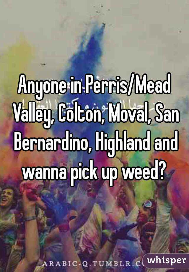 Anyone in Perris/Mead Valley, Colton, Moval, San Bernardino, Highland and wanna pick up weed?
