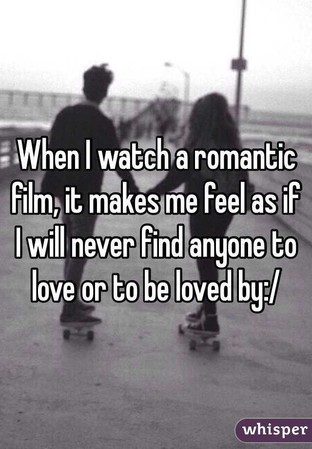 When I watch a romantic film, it makes me feel as if I will never find anyone to love or to be loved by:/
