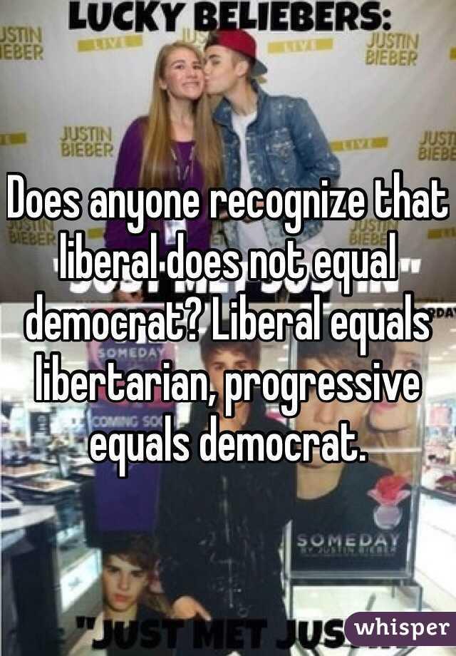 Does anyone recognize that liberal does not equal democrat? Liberal equals libertarian, progressive equals democrat.