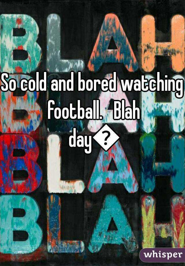 So cold and bored watching football.   Blah day😒