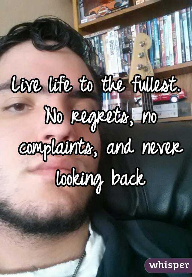 Live life to the fullest. No regrets, no complaints, and never looking back