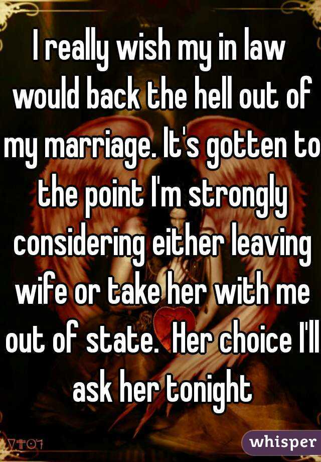 I really wish my in law would back the hell out of my marriage. It's gotten to the point I'm strongly considering either leaving wife or take her with me out of state.  Her choice I'll ask her tonight