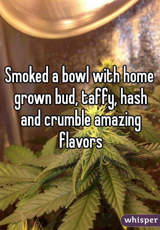 Smoked a bowl with home grown bud, taffy, hash and crumble amazing flavors