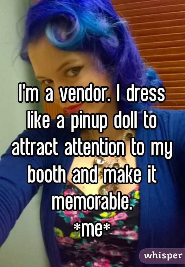 I'm a vendor. I dress like a pinup doll to attract attention to my booth and make it memorable.